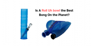 Is A Roll Uh bowl the Best Bong On the Planet?